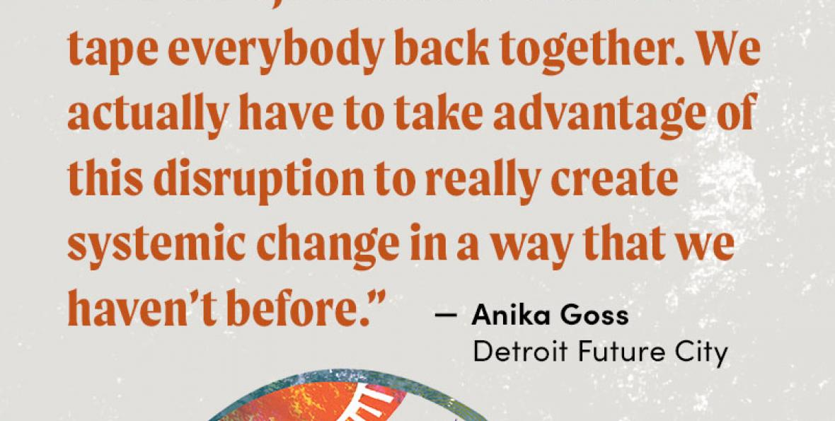 """""""We can't just focus on how do we tape everybody back together. We actually have to take advantage of this disruption to really create systemic change in a way that we haven't before."""" - Anika Goss, Detroit Future City"""