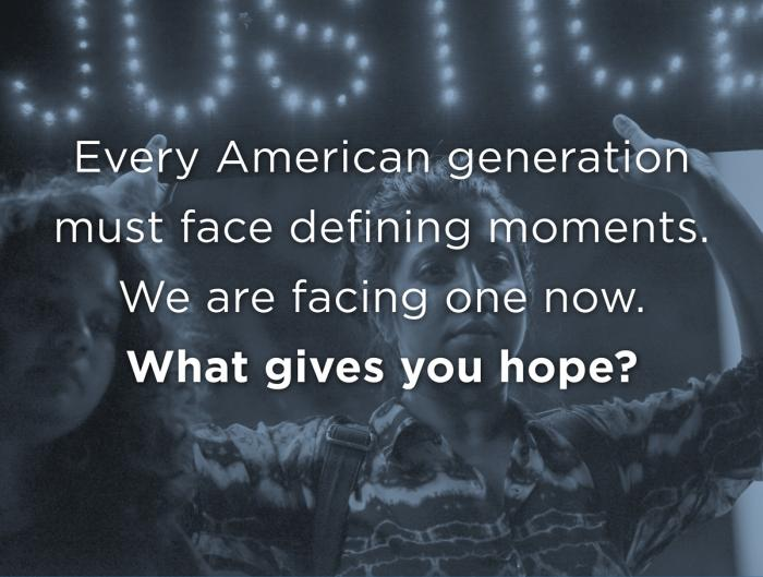 Every generation must face defining moments. We are facing one now. What gives you hope?