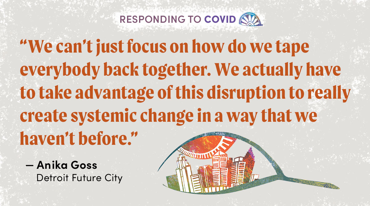 """We can't just focus on how do we tape everybody back together. We actually have to take advantage of this disruption to really create systemic change in a way that we haven't before."" - Anika Goss, Detroit Future City"