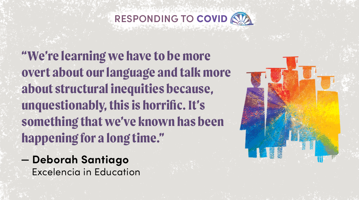 """We're learning we have to be more overt about our language and talk more about structural inequities because, unquestionably, this is horrific. It's something that we've known has been happening for a long time."" - Deborah Santiago, Excelencia"