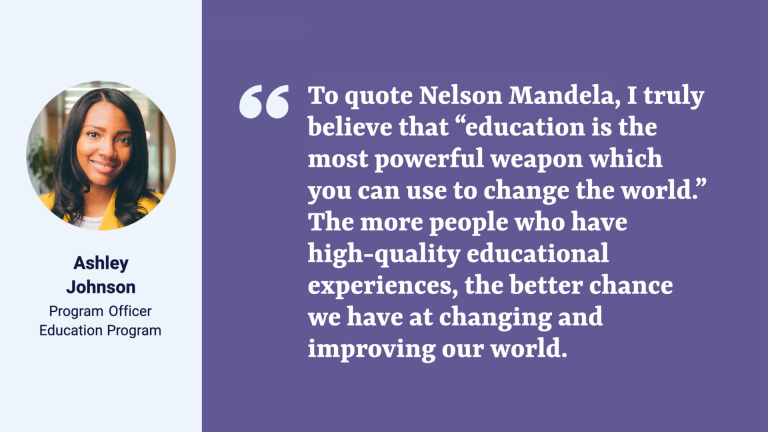 """A quote card with a photo of Ashley Johnson and the text: Ashley Johnson, Program Officer, Education Progra. The quote reads: """"To quote Nelson Mandela, I truly believe that """"education is the most powerful weapon which you can use to change the world."""" The more people who have high-quality educational experiences, the better chance we have at changing and improving our world. """""""
