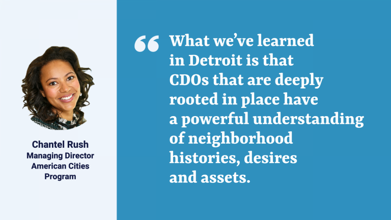 """Quote from Chantel Rush, managing director, Kresge American Cities Program: """"""""What we've learned in Detroit is that CDOs that are deeply rooted in place have a powerful understanding of neighborhood histories, desires and assets. This puts them in a unique position to advance community priorities."""""""