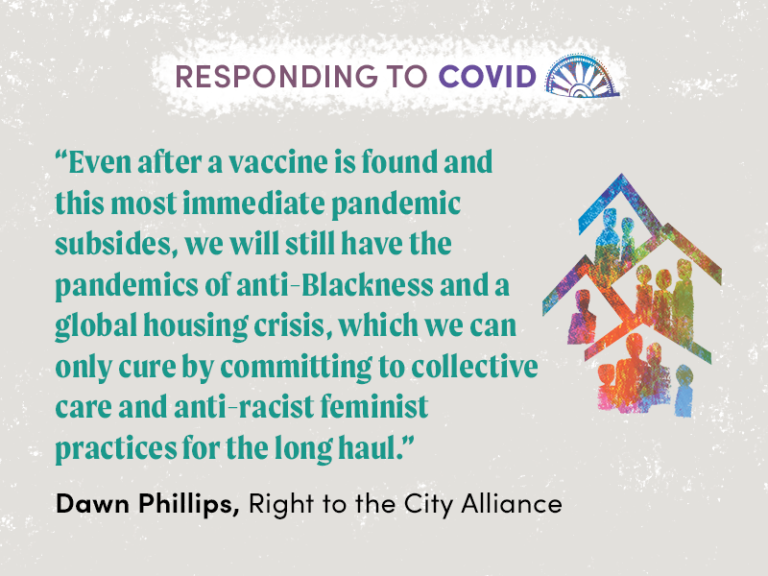 "Quote from Dawn Phillips, Right to the City Alliance: ""Even after a vaccine is found and this most immediate pandemic subsides, we will still have the pandemics of anti-Blackness and a global housing crisis, which we can only cure by committing to collective care and anti-racist feminist practices for the long haul."""
