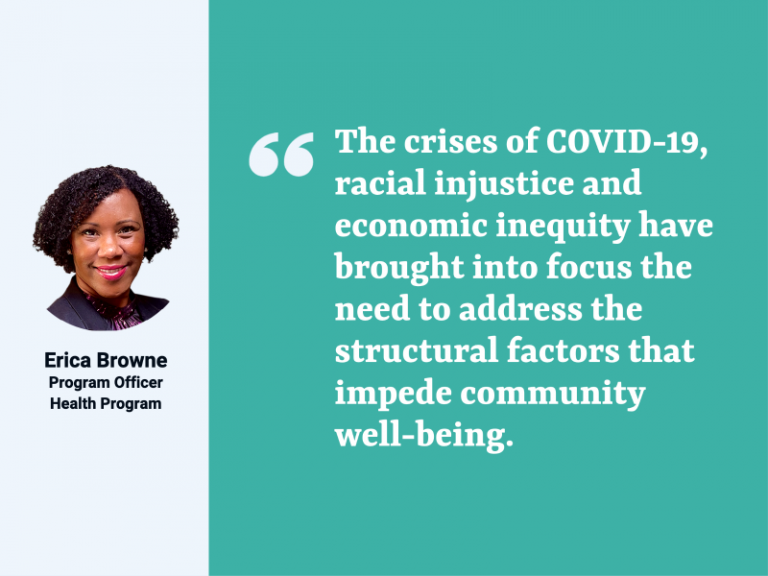 """On the left 1/3 of the rectangular image is a vertical gray box with a headshot photo of Erica Browne, program officer, Health Program. On the right 2/3 of the image is a vertical teal box with the following quote in white letters: """"The crises of COVID-I9, racial injustice, and economic inequity have brought into focus the need to address the structural factors that impede community well-being."""""""