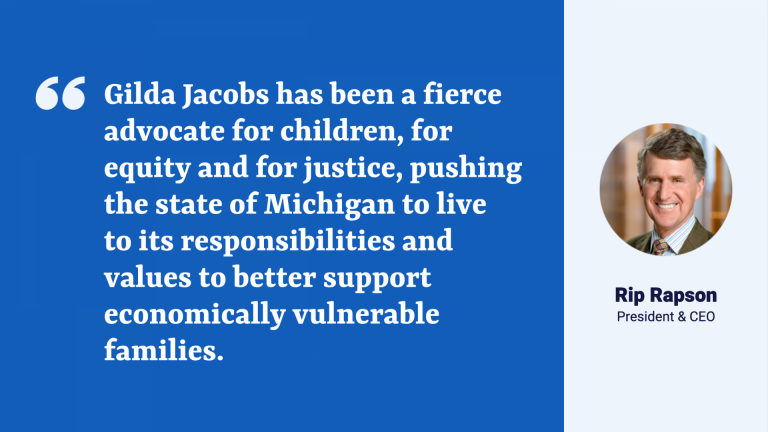 """Quote from Kresge President and CEO Rip Rapson: """" """"Gilda Jacobs has been a fierce advocate for children, for equity and for justice, pushing the state of Michigan to live to its responsibilities and values to better support economically vulnerable families. """""""