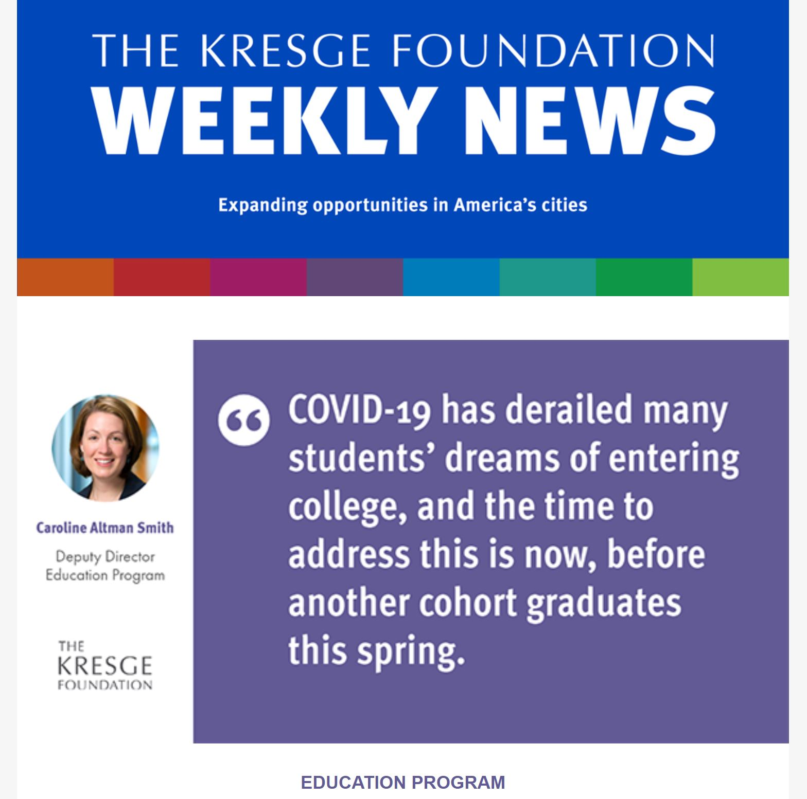 "Photo of the 3/11/2021 Kresge Foundation weekly newsletter with a graphic of a quote from Education Program Deputy Director Caroline Altman Smith: ""COVID-19 has derailed many students' dreams of entering college, and the time to address this is now, before another cohort graduates this spring,."