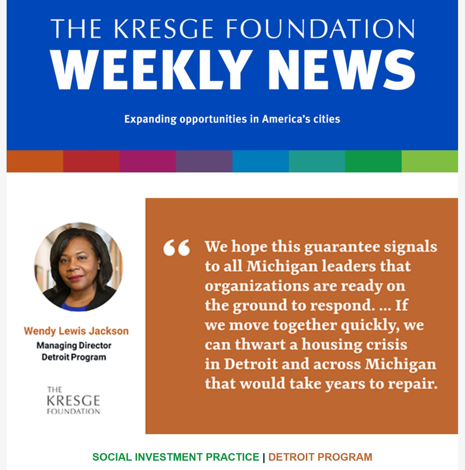 "Photo of the 3/4/2021 Kresge Foundation weekly newsletter with a graphic of a quote from Detroit Program Managing Director Wendy Lewis Jackson: ""We hope this guarantee signals to all Michigan leaders that organizations are ready on the ground to respond. ... If we move together quickly, we can thwart a housing crisis in Detroit and across Michigan that would take years to repair."""